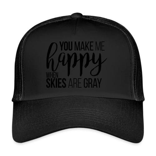 You make me happy when skies are gray - Trucker Cap