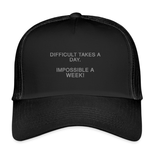 Difficult takes a day. Impossible a week! - Trucker Cap