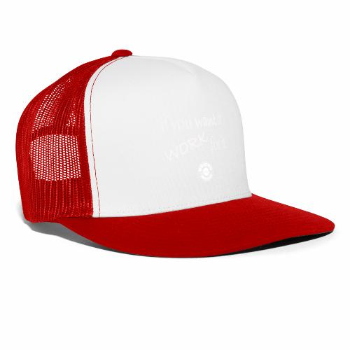 if you want it, work for it - Trucker Cap
