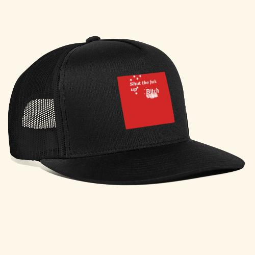 Shut the fuck up bitch - Trucker Cap