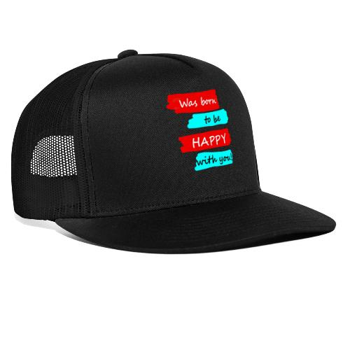 Was born to be happy with you! - Trucker Cap