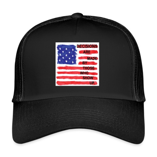 Decisions Are Made By Those Who Show Up - Trucker Cap