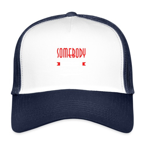 Everybody is somebody but noone wants to be... - Trucker Cap