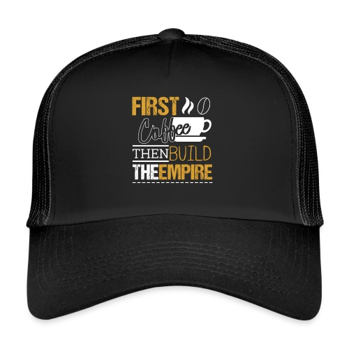 First Coffee Then Build The Empire - Trucker Cap