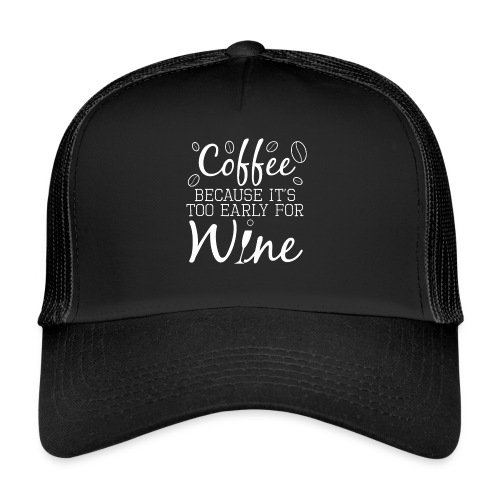 Coffee Because It's Too Early For Wine - Trucker Cap