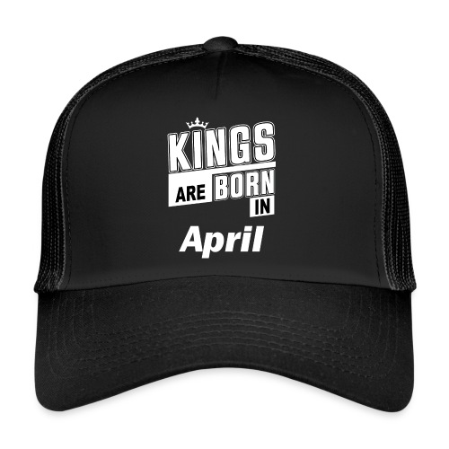 KINGS ARE BORN IN APRIL - Trucker Cap