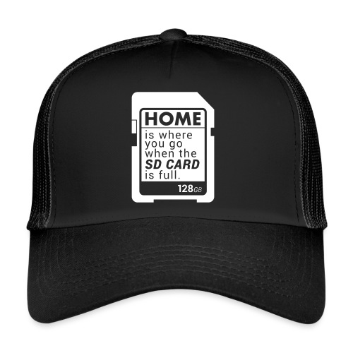Home is where you go when the SD CARD is full. - Trucker Cap