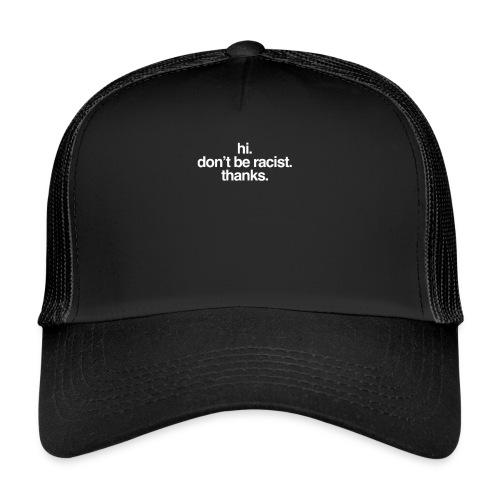 Hi. Don't be racist. Thanks. - Trucker Cap