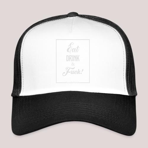 eat, drink & fuck! - Trucker Cap