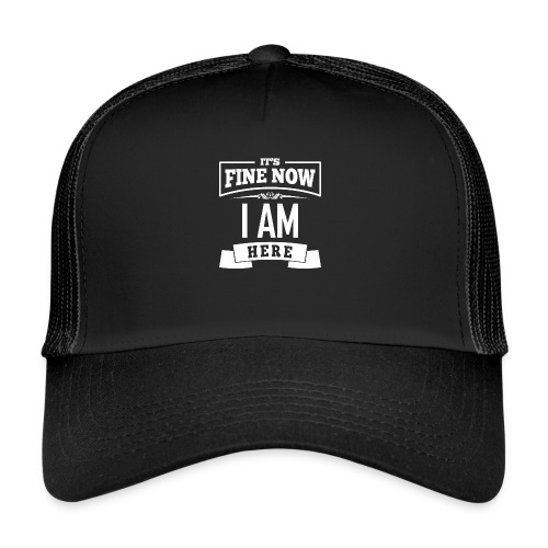 Its fine now - I am here - Trucker Cap