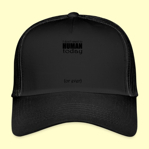 I don't want to human today (or ever) - Trucker Cap