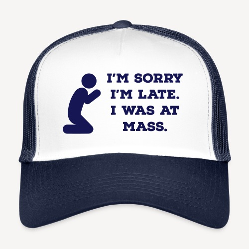 I'M SORRY I'M LATE I WAS AT MASS - Trucker Cap