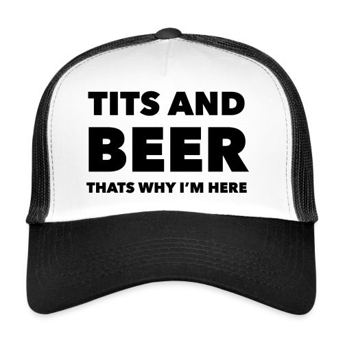 Tits and beer thats why I'm here - Trucker Cap