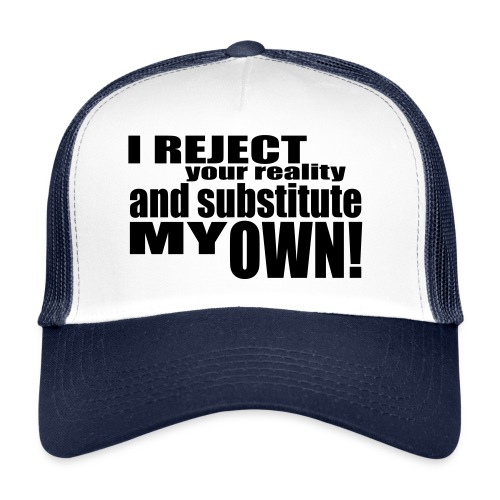 I reject your reality and substitute my own - Trucker Cap