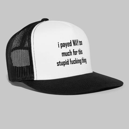 I payed WAY too much for this stupid fucking thing - Trucker Cap