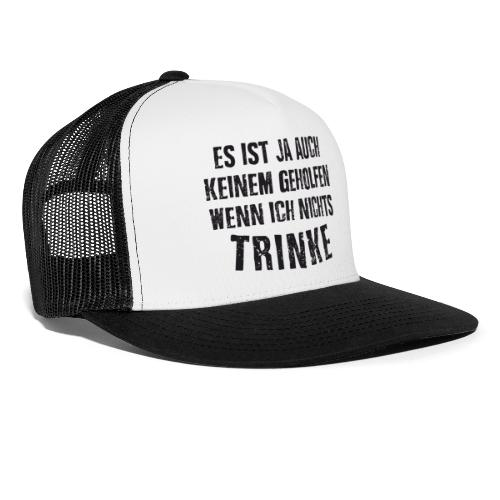 Es ist auch keinem geholfen wenn ich nichts TRINKE - Trucker Cap
