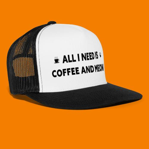 All I Need Is Coffee And Meow - Trucker Cap