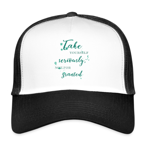 Take yourself seriously, not for granted - Trucker Cap