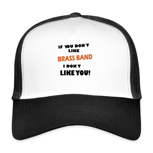 If you don`t like Brass Band - Trucker Cap