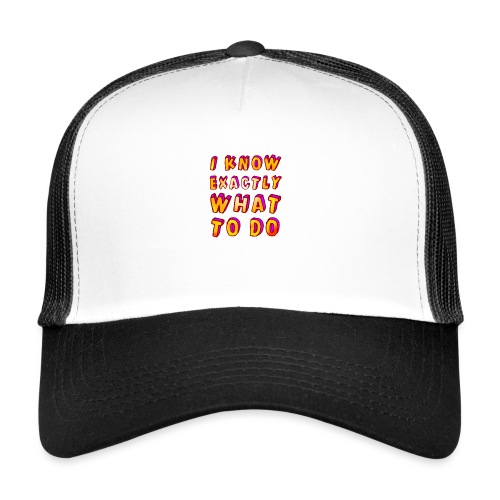 I know exactly what to do - Trucker Cap