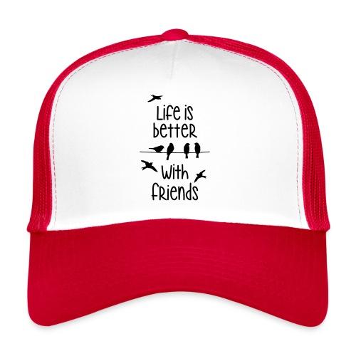 life is better with friends Vögel twittern Freunde - Trucker Cap
