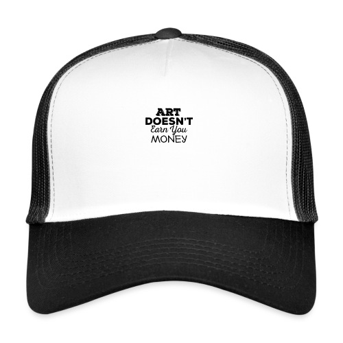 Art Doesnt Earn You Money - Trucker Cap