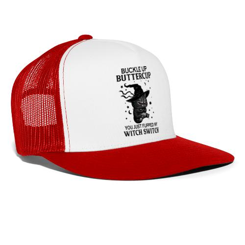 Buckle up buttercup you just flipped my witch swit - Trucker Cap