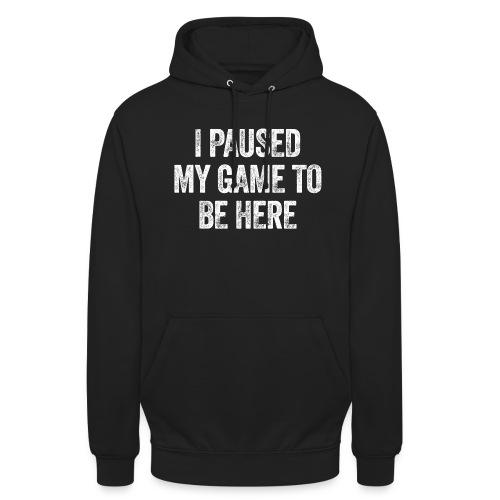 I paused my game to be here – Geschenk für Gamer - Unisex Hoodie