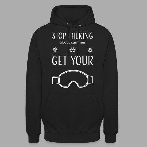 STOP TALKING ABOUT SUMMER AND GET YOUR SNOW / WINTER - Unisex Hoodie