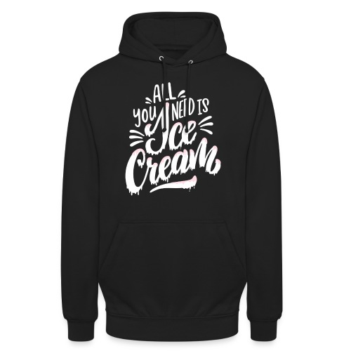 All you need is Ice Cream - Unisex Hoodie