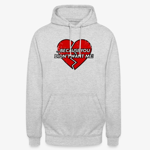 Because You Did not Want Me! - Unisex Hoodie