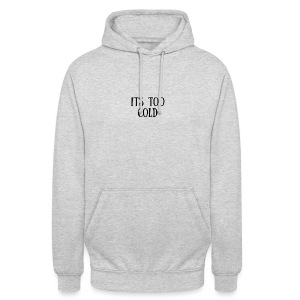 Its Too Cold - Unisex Hoodie