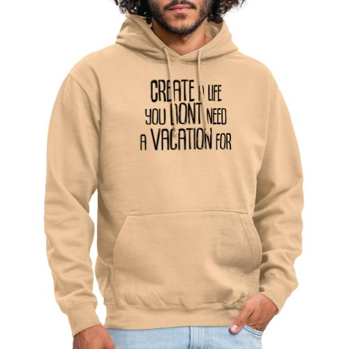 Create a Life you dont need a vacation for! - Unisex Hoodie