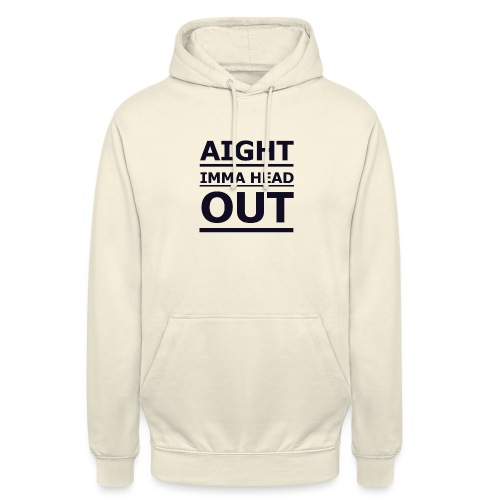 Aight Imma Head Out - Unisex Hoodie