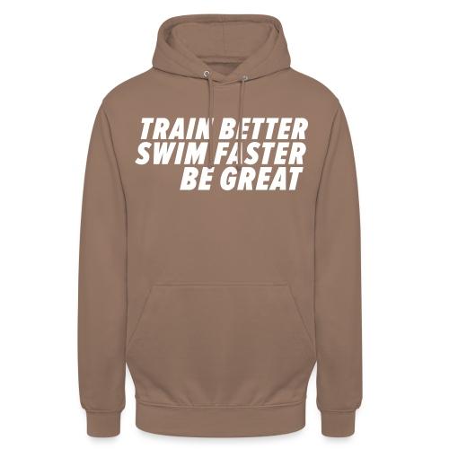 TRAIN BETTER. SWIM FASTER. BE GREAT. - Unisex Hoodie