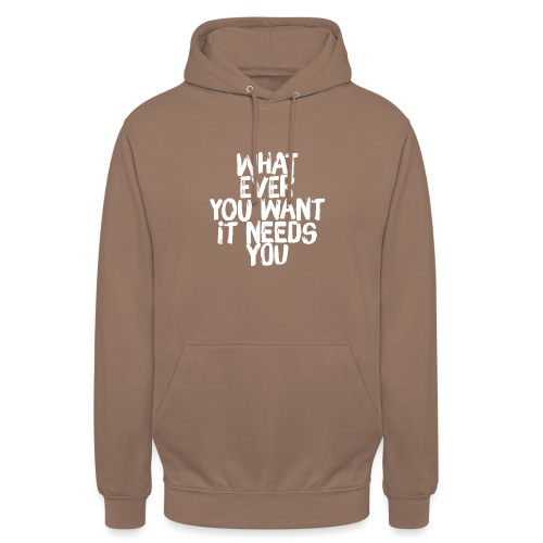WHATEVER YOU WANT IT NEEDS YOU - Unisex Hoodie