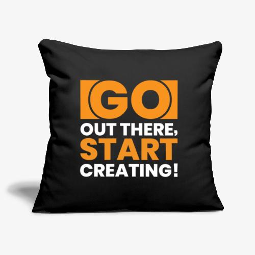 GO OUT THERE, START CREATING!! - Sofa pillow cover 44 x 44 cm