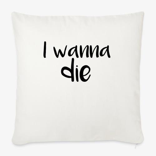 I wanna die - Sofa pillowcase 17,3'' x 17,3'' (45 x 45 cm)