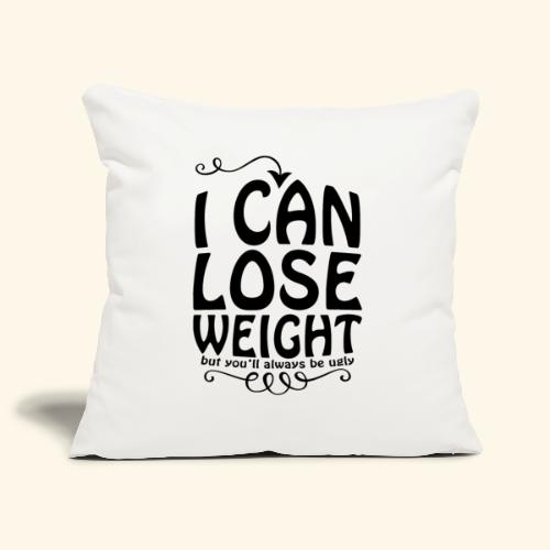 I can lose weight, but you'll always be ugly. - Sofa pillowcase 17,3'' x 17,3'' (45 x 45 cm)
