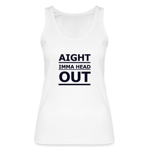 Aight Imma Head Out - Women's Organic Tank Top by Stanley & Stella