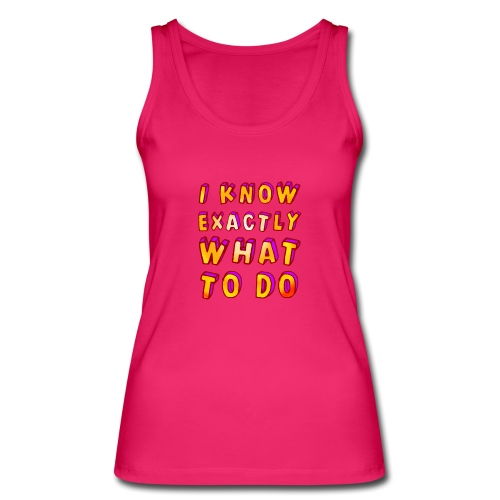 I know exactly what to do - Women's Organic Tank Top by Stanley & Stella