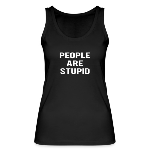 People Are Stupid - Women's Organic Tank Top by Stanley & Stella