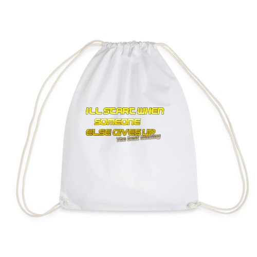Ill start when someone else gives up the best hu - Drawstring Bag
