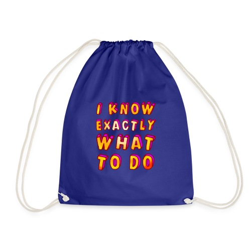 I know exactly what to do - Drawstring Bag