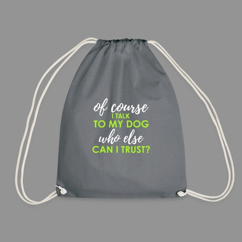 Of course I talk to my dog, who else can I trust? - Drawstring Bag