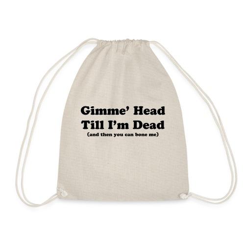 Gimme' head Till I'm dead - Drawstring Bag