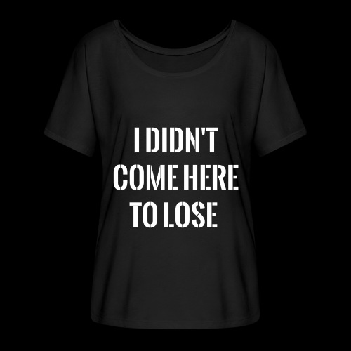 I DIDN'T COME HERE TO LOSE - Women's Batwing-Sleeve T-Shirt by Bella + Canvas