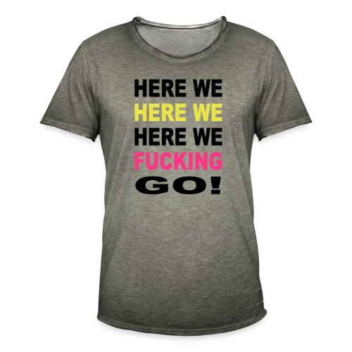 Here We Here We Here We Fucking Go Chant - Men's Vintage T-Shirt