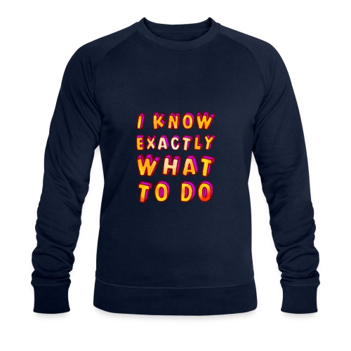 I know exactly what to do - Men's Organic Sweatshirt by Stanley & Stella