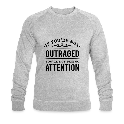 If you're not outraged you're not paying attention - Männer Bio-Sweatshirt